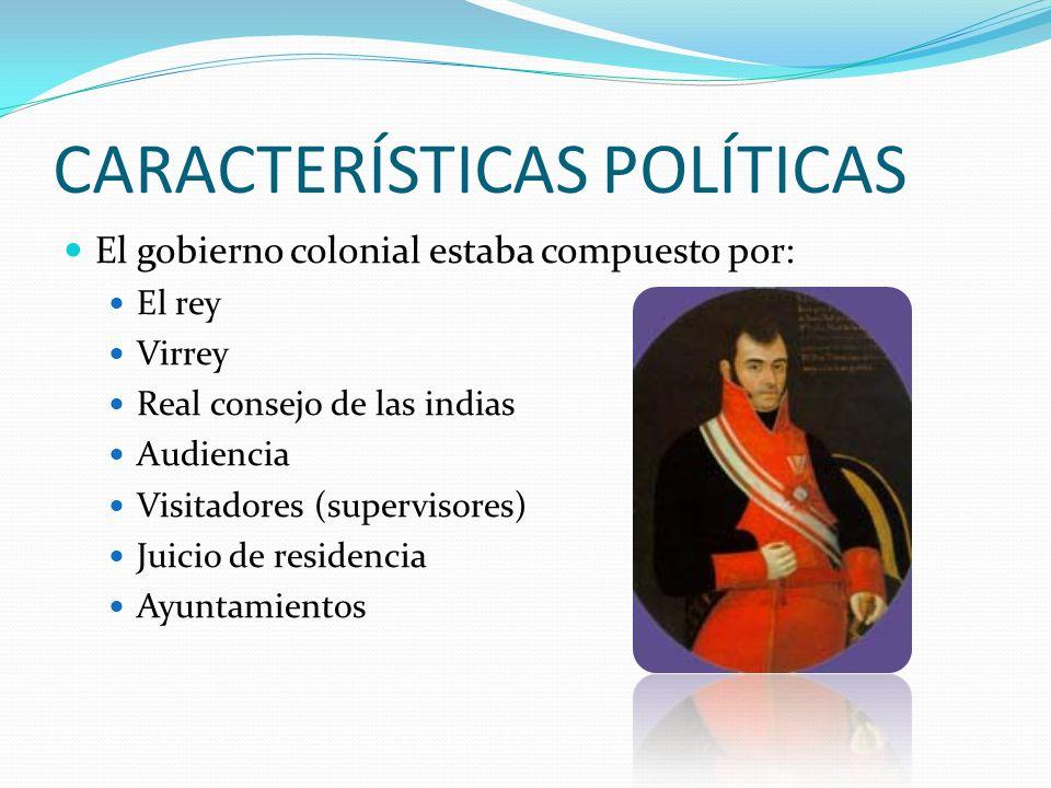 CARACTERÍSTICAS POLÍTICAS El gobierno colonial estaba compuesto por: El rey Virrey Real consejo de las indias Audiencia Visitadores (supervisores) Juicio de residencia Ayuntamientos