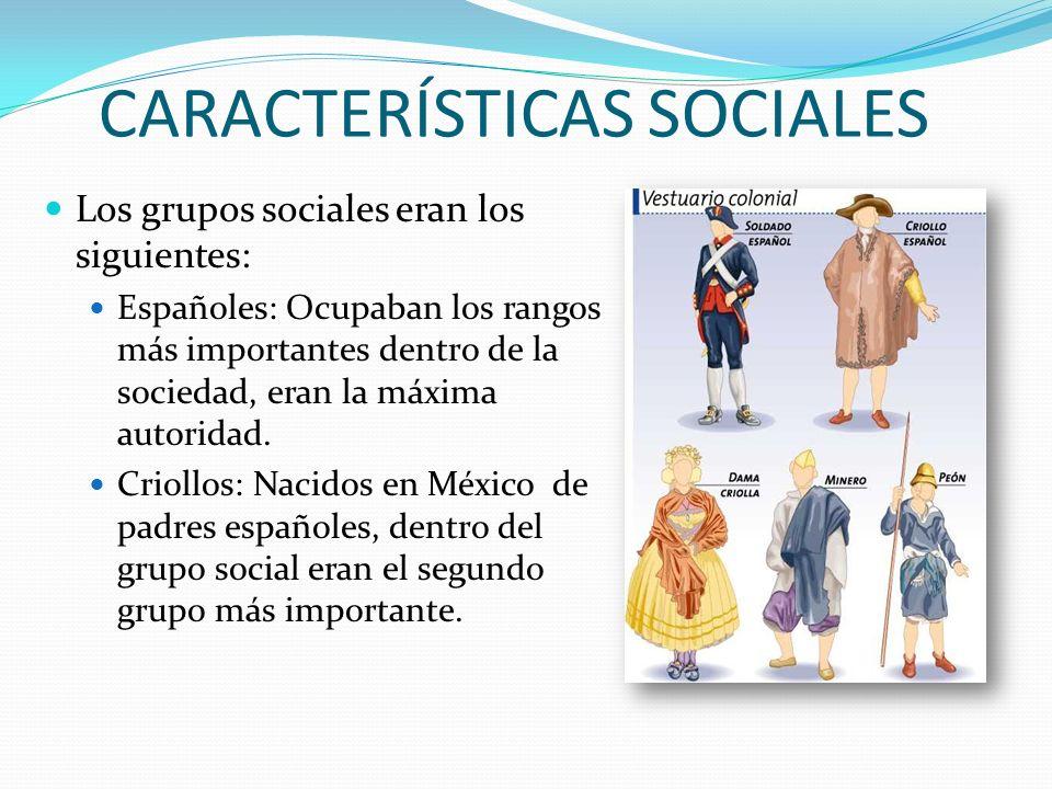 CARACTERÍSTICAS SOCIALES Los grupos sociales eran los siguientes: Españoles: Ocupaban los rangos más importantes dentro de la sociedad, eran la máxima autoridad.