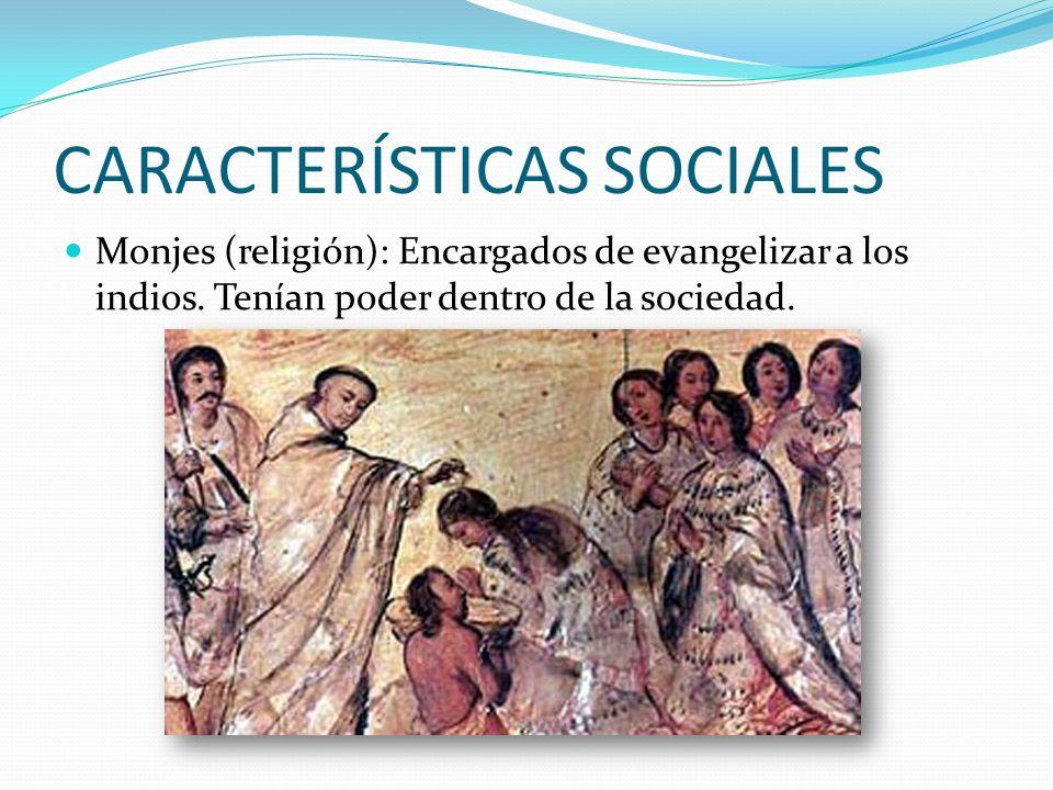 CARACTERÍSTICAS SOCIALES Monjes (religión): Encargados de evangelizar a los indios.