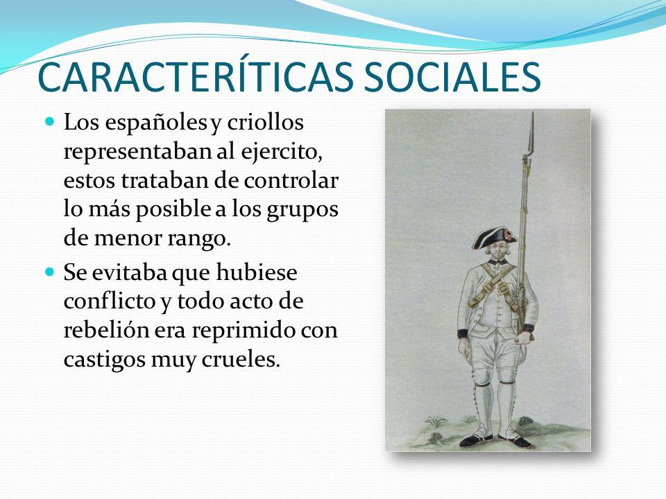 CARACTERÍTICAS SOCIALES Los españoles y criollos representaban al ejercito, estos trataban de controlar lo más posible a los grupos de menor rango.