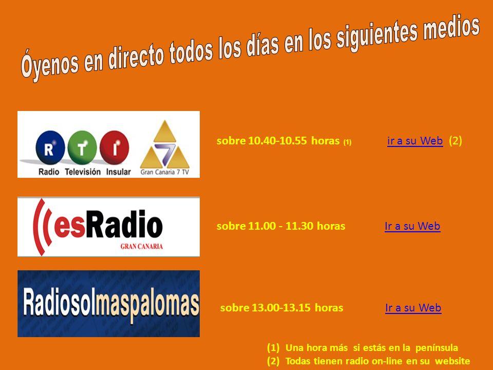 sobre 10.40-10.55 horas (1) ir a su Web (2) ir a su Web sobre 11.00 - 11.30 horas Ir a su WebIr a su Web sobre 13.00-13.15 horas Ir a su WebIr a su Web (1)Una hora más si estás en la península (2)Todas tienen radio on-line en su website
