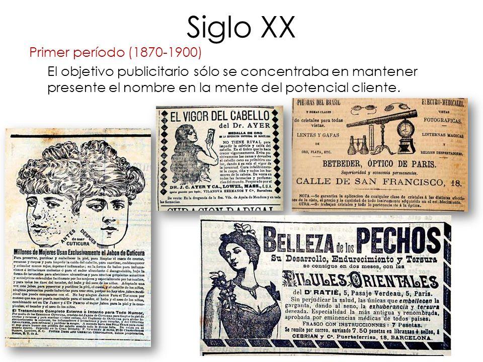Siglo XX Primer período (1870-1900) El objetivo publicitario sólo se concentraba en mantener presente el nombre en la mente del potencial cliente.