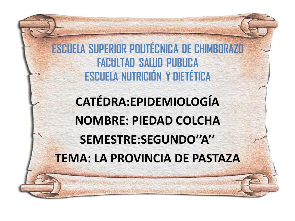 ESCUELA SUPERIOR POLITÉCNICA DE CHIMBORAZO FACULTAD SALUD PUBLICA ESCUELA NUTRICIÓN Y DIETÉTICA CATÉDRA:EPIDEMIOLOGÍA NOMBRE: PIEDAD COLCHA SEMESTRE:SEGUNDOA TEMA: LA PROVINCIA DE PASTAZA