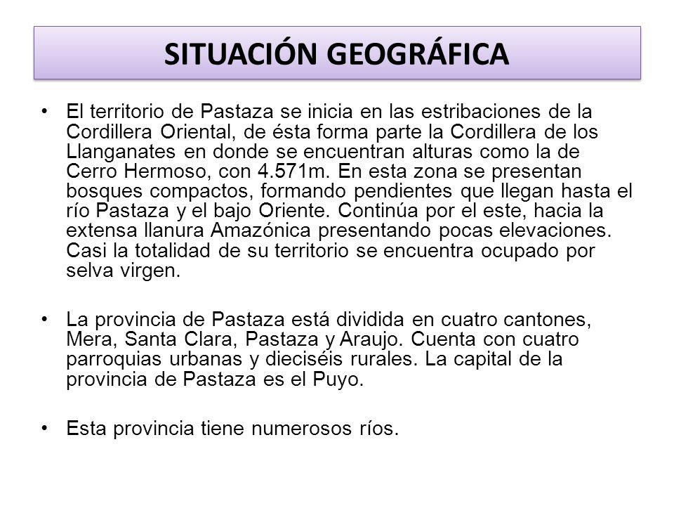 SITUACIÓN GEOGRÁFICA El territorio de Pastaza se inicia en las estribaciones de la Cordillera Oriental, de ésta forma parte la Cordillera de los Llanganates en donde se encuentran alturas como la de Cerro Hermoso, con 4.571m.