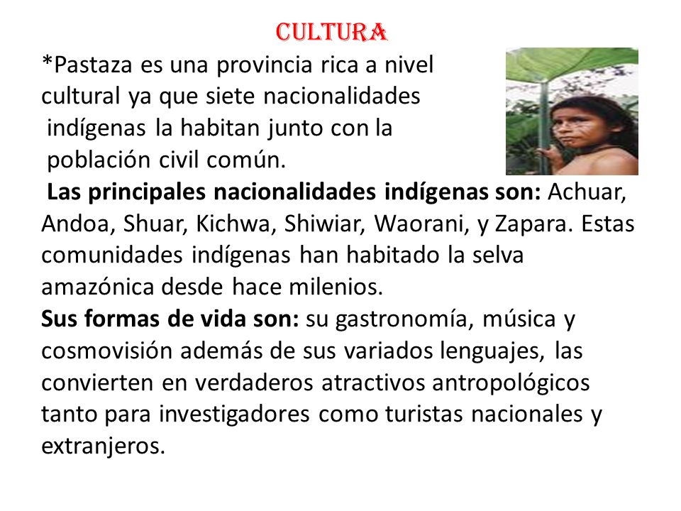 CULTURA *Pastaza es una provincia rica a nivel cultural ya que siete nacionalidades indígenas la habitan junto con la población civil común. Las princ