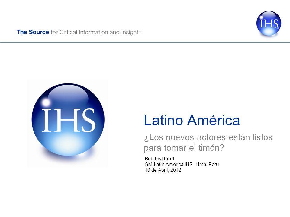 Latino América ¿Los nuevos actores están listos para tomar el timón? Bob Fryklund GM Latin America IHS Lima, Peru 10 de Abril, 2012