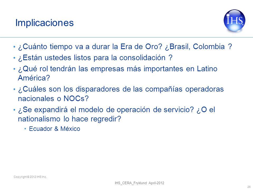 Copyright © 2012 IHS Inc. Implicaciones ¿Cuánto tiempo va a durar la Era de Oro? ¿Brasil, Colombia ? ¿Están ustedes listos para la consolidación ? ¿Qu