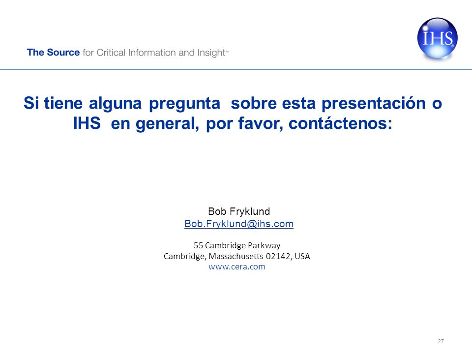 Si tiene alguna pregunta sobre esta presentación o IHS en general, por favor, contáctenos: 55 Cambridge Parkway Cambridge, Massachusetts 02142, USA www.cera.com Bob Fryklund Bob.Fryklund@ihs.com 27