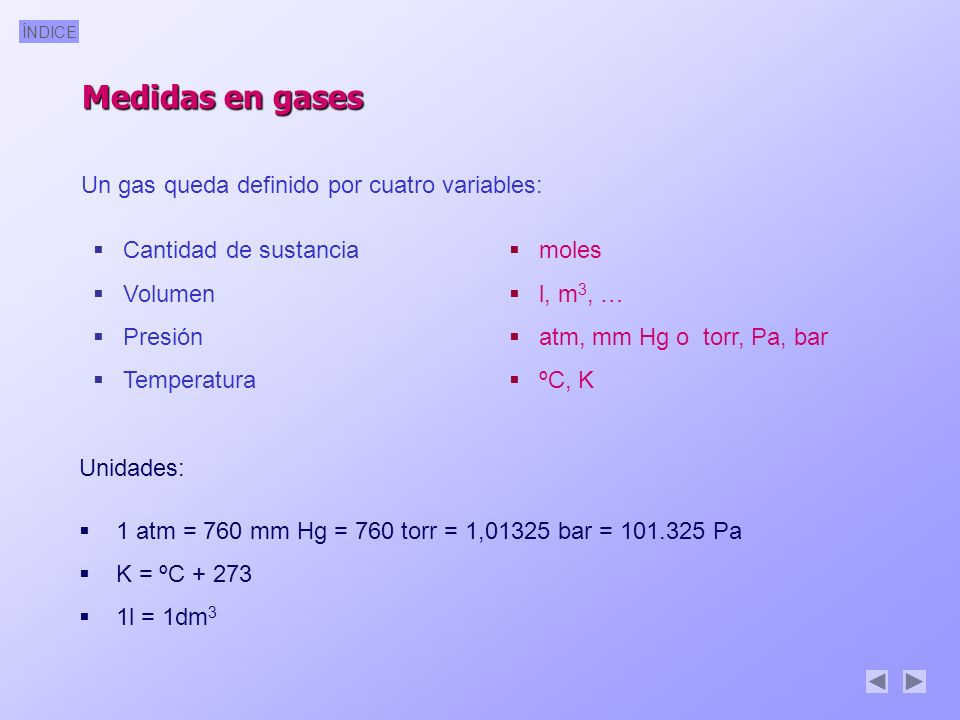 ÍNDICE Un gas queda definido por cuatro variables: Cantidad de sustancia Volumen Presión Temperatura moles l, m 3, … atm, mm Hg o torr, Pa, bar ºC, K