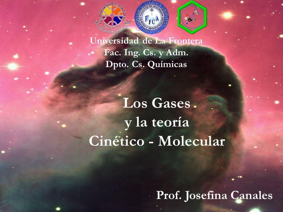 Los Gases y la teoría Cinético - Molecular Universidad de La Frontera Fac. Ing. Cs. y Adm. Dpto. Cs. Químicas Prof. Josefina Canales