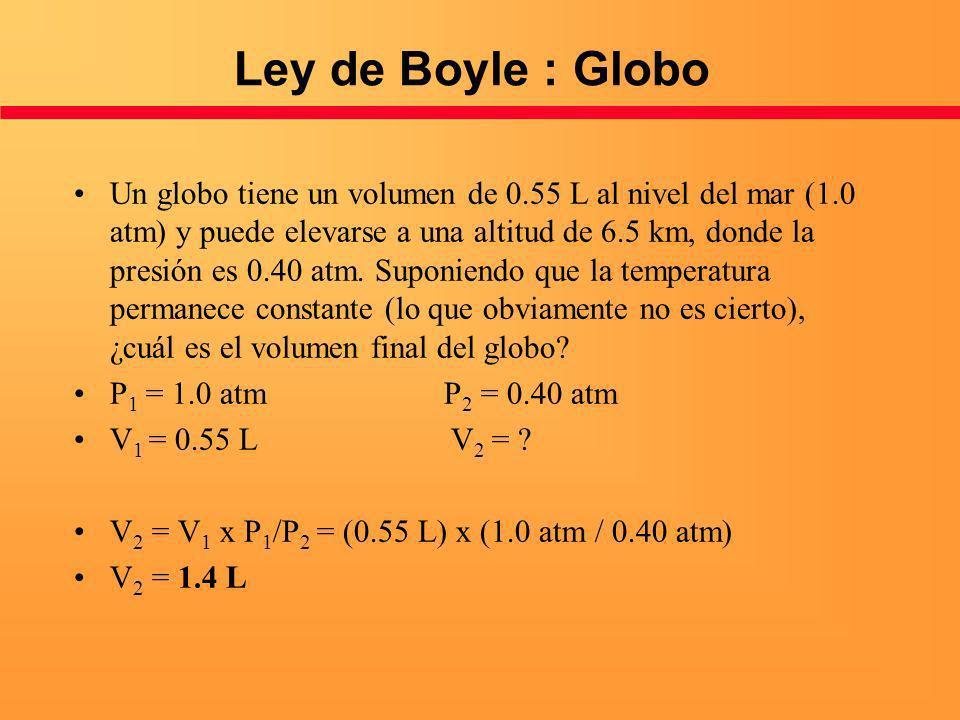 Ley de Boyle : Globo Un globo tiene un volumen de 0.55 L al nivel del mar (1.0 atm) y puede elevarse a una altitud de 6.5 km, donde la presión es 0.40