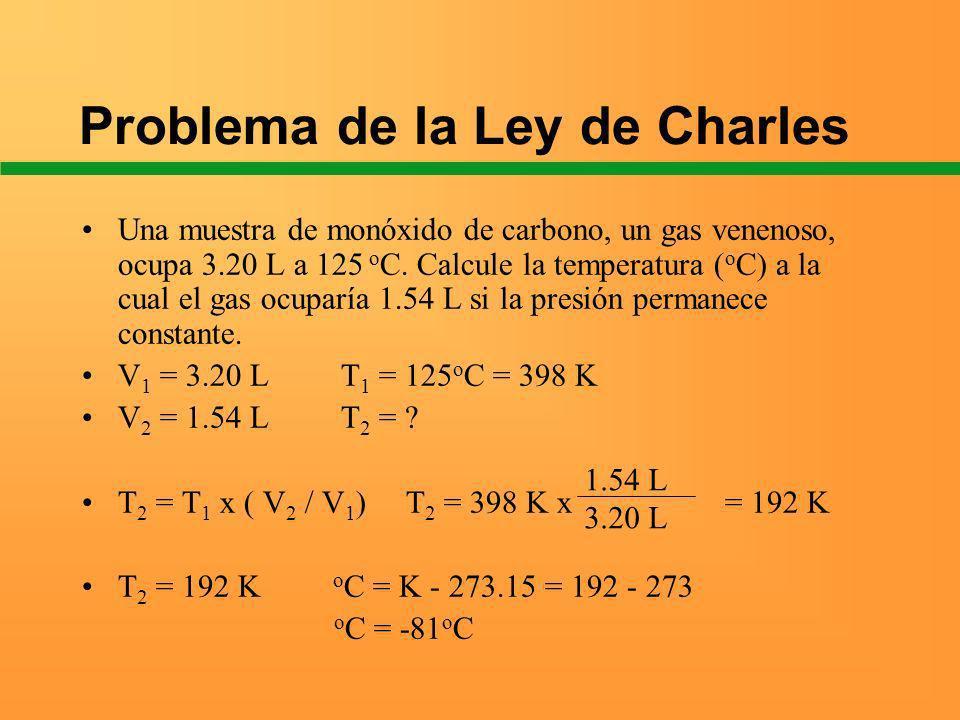 Problema de la Ley de Charles Una muestra de monóxido de carbono, un gas venenoso, ocupa 3.20 L a 125 o C. Calcule la temperatura ( o C) a la cual el