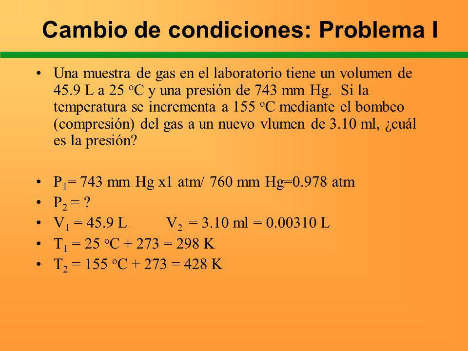 Cambio de condiciones: Problema I Una muestra de gas en el laboratorio tiene un volumen de 45.9 L a 25 o C y una presión de 743 mm Hg. Si la temperatu