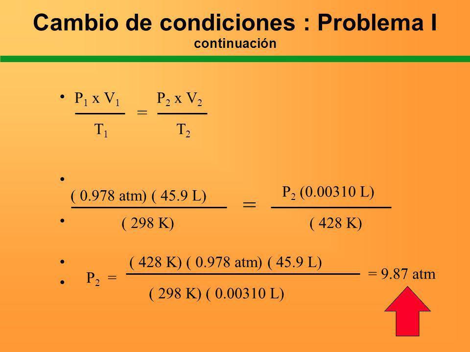 Cambio de condiciones : Problema I continuación = T1T1 T2T2 P 1 x V 1 P 2 x V 2 ( 0.978 atm) ( 45.9 L) P 2 (0.00310 L) ( 298 K)( 428 K) = P 2 = ( 428