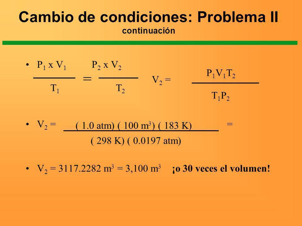 Cambio de condiciones: Problema II continuación P 1 x V 1 P 2 x V 2 V 2 = V 2 = = V 2 = 3117.2282 m 3 = 3,100 m 3 ¡o 30 veces el volumen! T1T1 T2T2 =