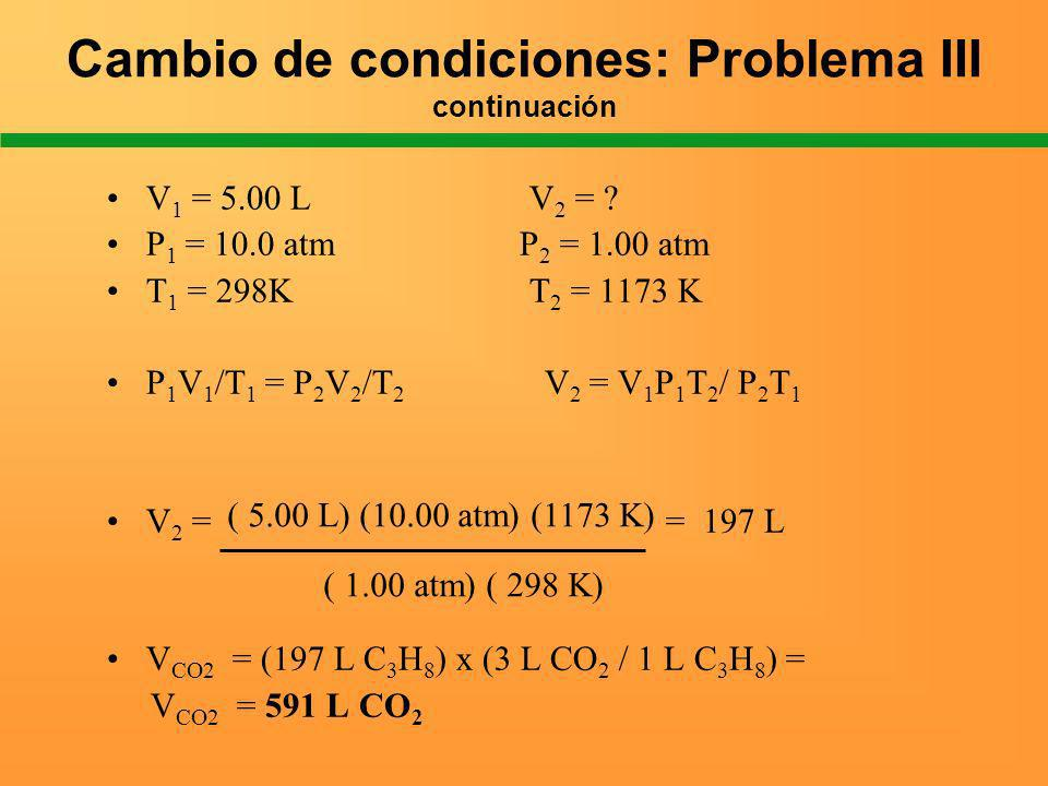 Cambio de condiciones: Problema III continuación V 1 = 5.00 L V 2 = ? P 1 = 10.0 atm P 2 = 1.00 atm T 1 = 298K T 2 = 1173 K P 1 V 1 /T 1 = P 2 V 2 /T