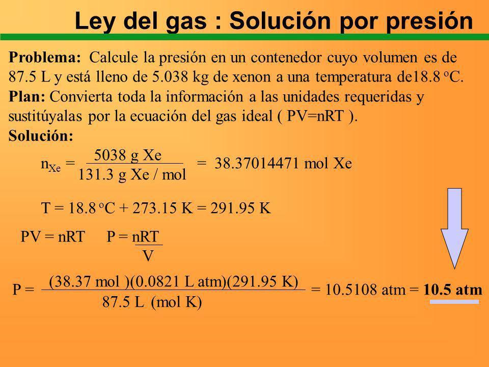 Ley del gas : Solución por presión Problema: Calcule la presión en un contenedor cuyo volumen es de 87.5 L y está lleno de 5.038 kg de xenon a una tem