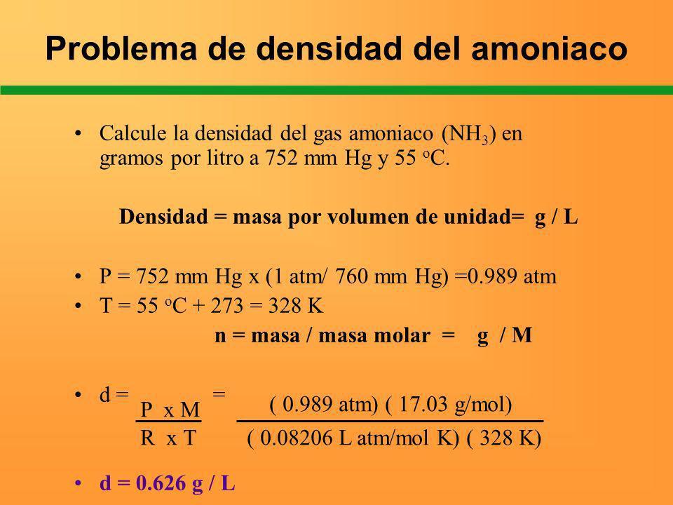 Problema de densidad del amoniaco Calcule la densidad del gas amoniaco (NH 3 ) en gramos por litro a 752 mm Hg y 55 o C. Densidad = masa por volumen d