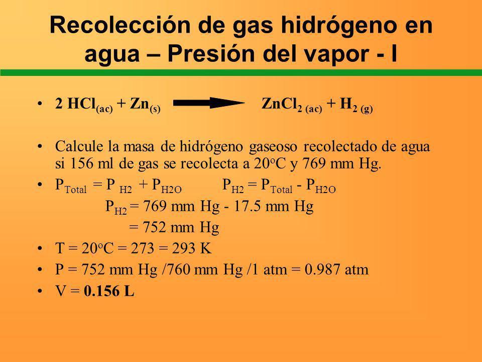 Recolección de gas hidrógeno en agua – Presión del vapor - I 2 HCl (ac) + Zn (s) ZnCl 2 (ac) + H 2 (g) Calcule la masa de hidrógeno gaseoso recolectad