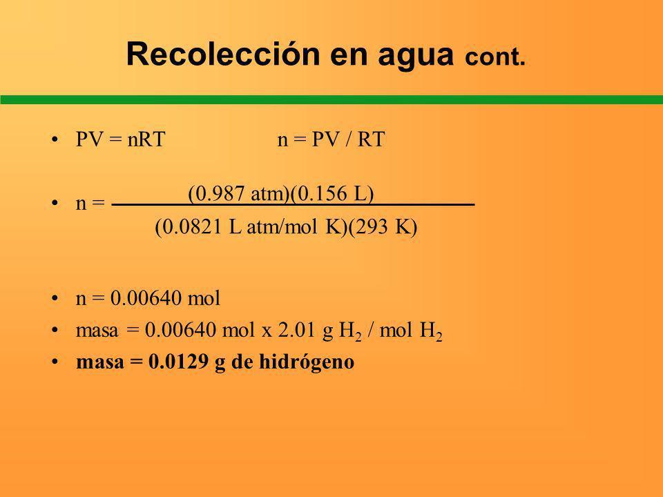 Recolección en agua cont. PV = nRT n = PV / RT n = n = 0.00640 mol masa = 0.00640 mol x 2.01 g H 2 / mol H 2 masa = 0.0129 g de hidrógeno (0.987 atm)(
