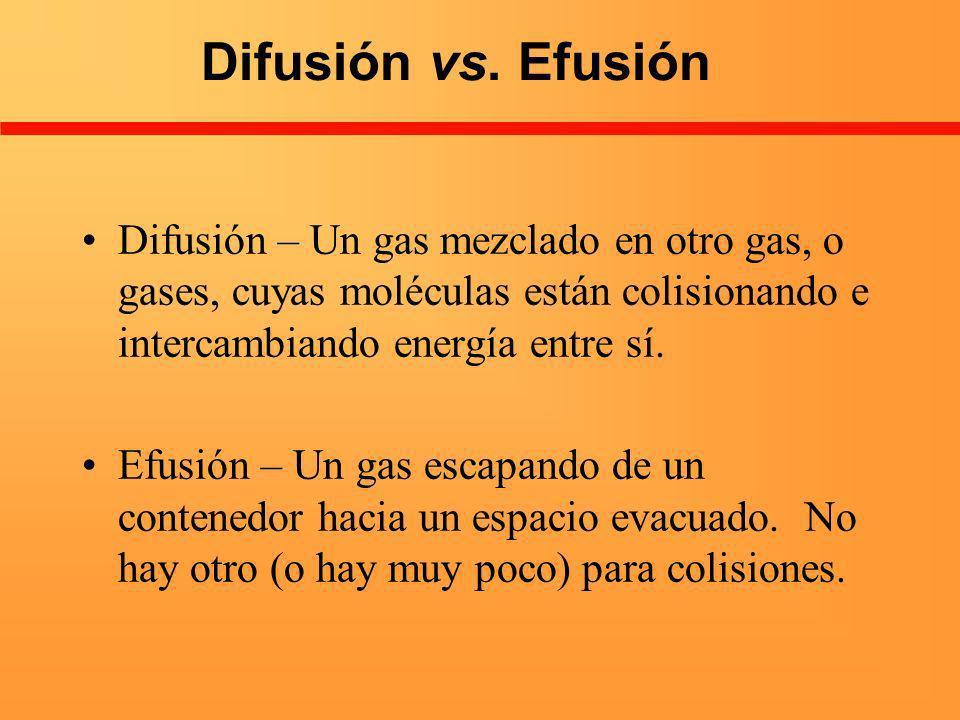 Difusión vs. Efusión Difusión – Un gas mezclado en otro gas, o gases, cuyas moléculas están colisionando e intercambiando energía entre sí. Efusión –