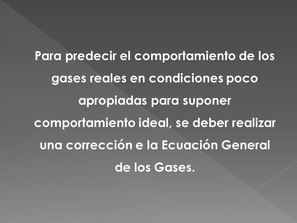 Para predecir el comportamiento de los gases reales en condiciones poco apropiadas para suponer comportamiento ideal, se deber realizar una corrección