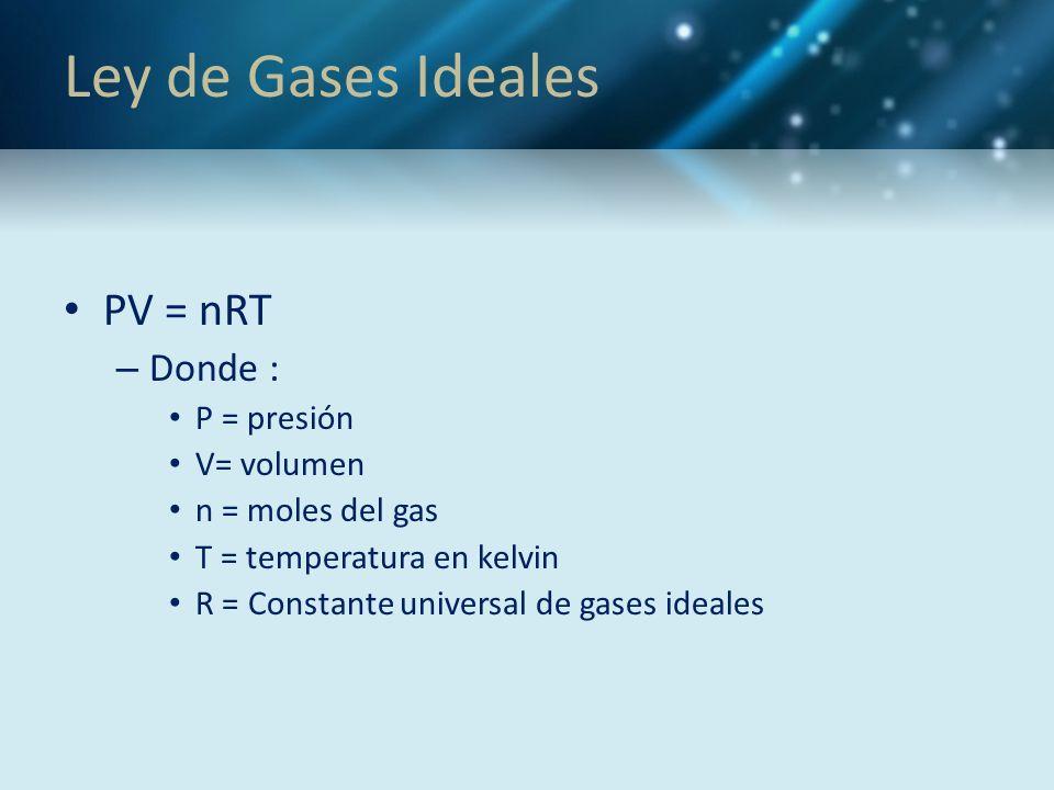 Ley de Gases Ideales PV = nRT – Donde : P = presión V= volumen n = moles del gas T = temperatura en kelvin R = Constante universal de gases ideales