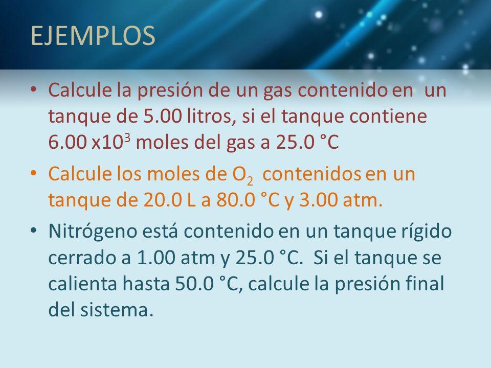 EJEMPLOS Calcule la presión de un gas contenido en un tanque de 5.00 litros, si el tanque contiene 6.00 x10 3 moles del gas a 25.0 °C Calcule los mole