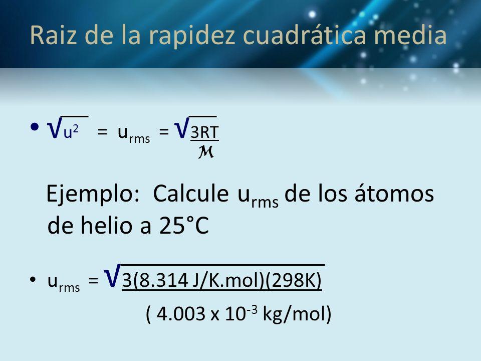 Raiz de la rapidez cuadrática media u 2 = u rms = 3RT M Ejemplo: Calcule u rms de los átomos de helio a 25°C u rms = 3(8.314 J/K.mol)(298K) ( 4.003 x