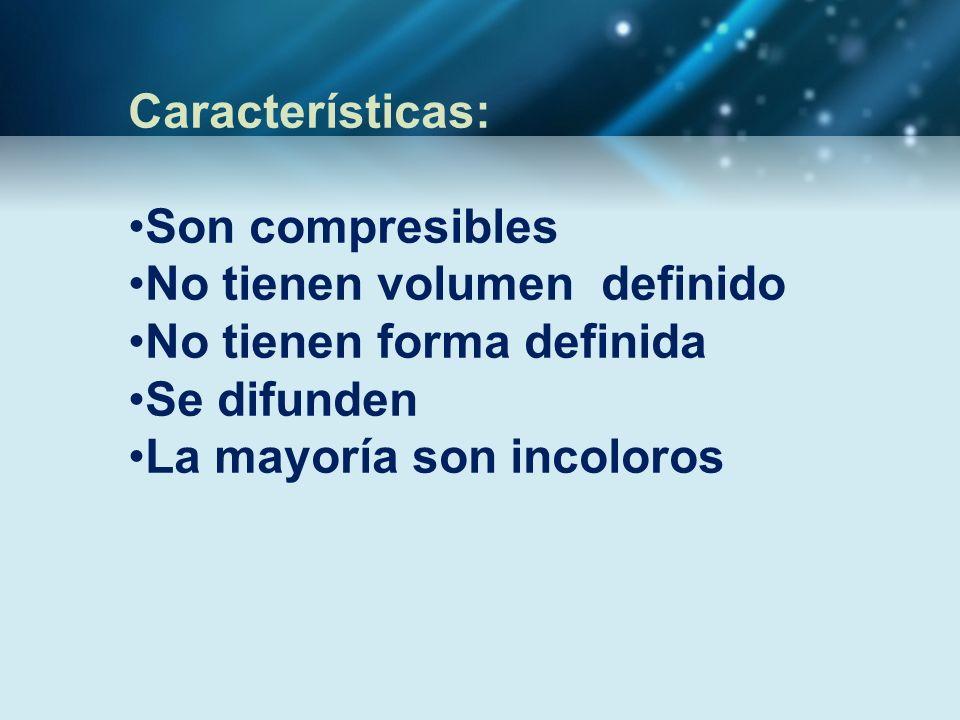 Características: Son compresibles No tienen volumen definido No tienen forma definida Se difunden La mayoría son incoloros