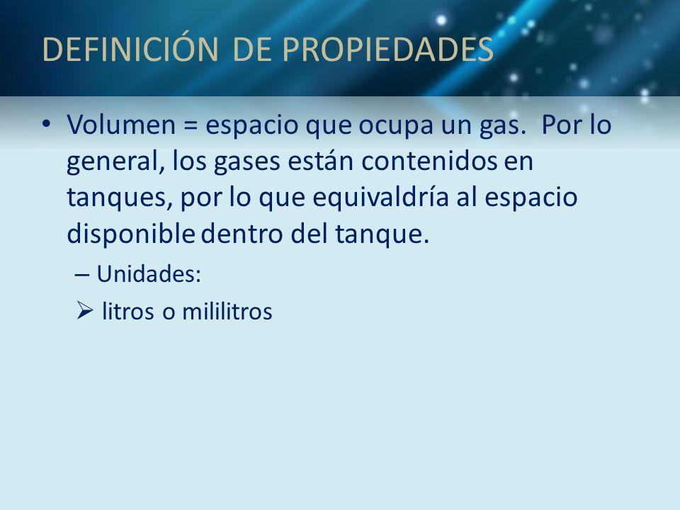 DEFINICIÓN DE PROPIEDADES Volumen = espacio que ocupa un gas. Por lo general, los gases están contenidos en tanques, por lo que equivaldría al espacio