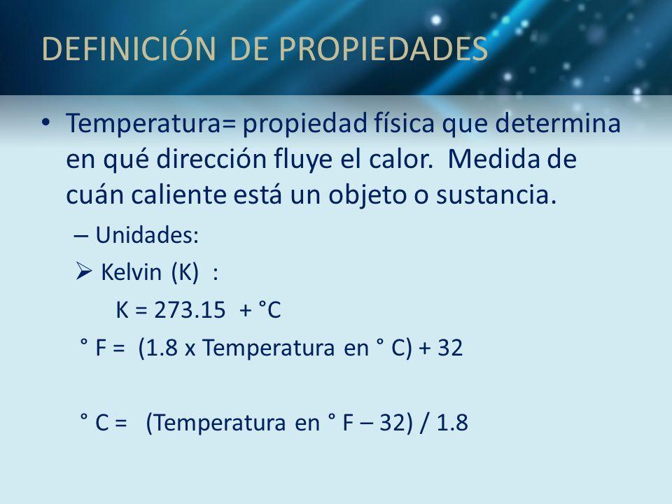 DEFINICIÓN DE PROPIEDADES Temperatura= propiedad física que determina en qué dirección fluye el calor. Medida de cuán caliente está un objeto o sustan