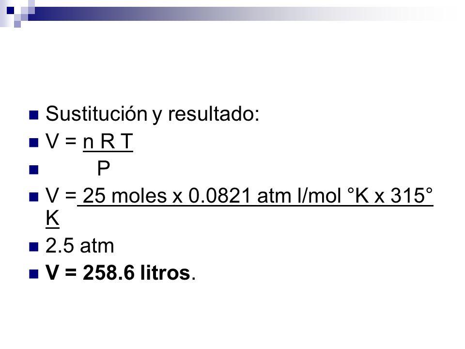 Sustitución y resultado: V = n R T P V = 25 moles x 0.0821 atm l/mol °K x 315° K 2.5 atm V = 258.6 litros.