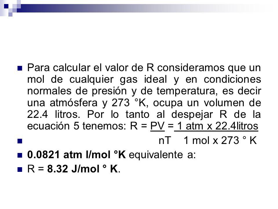 Para calcular el valor de R consideramos que un mol de cualquier gas ideal y en condiciones normales de presión y de temperatura, es decir una atmósfera y 273 °K, ocupa un volumen de 22.4 litros.