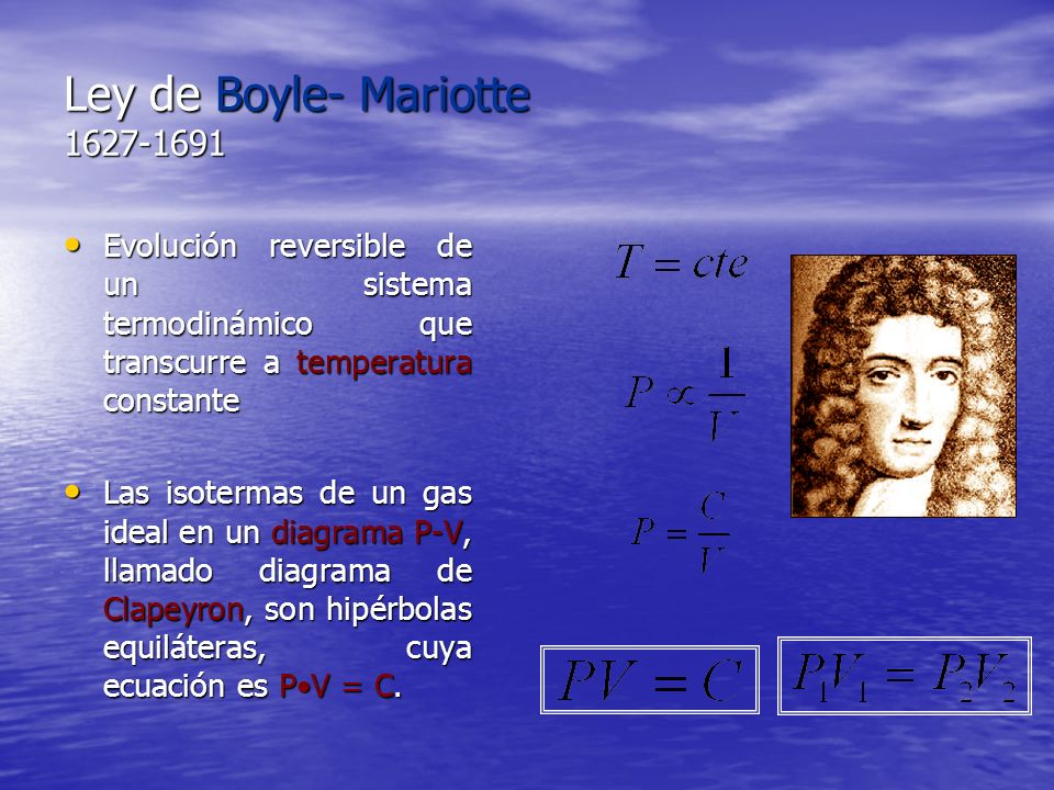 Ley de Boyle- Mariotte 1627-1691 Evolución reversible de un sistema termodinámico que transcurre a temperatura constante Evolución reversible de un si