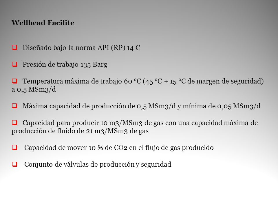 Wellhead Facilite Diseñado bajo la norma API (RP) 14 C Presión de trabajo 135 Barg Temperatura máxima de trabajo 60 °C (45 °C + 15 °C de margen de seg