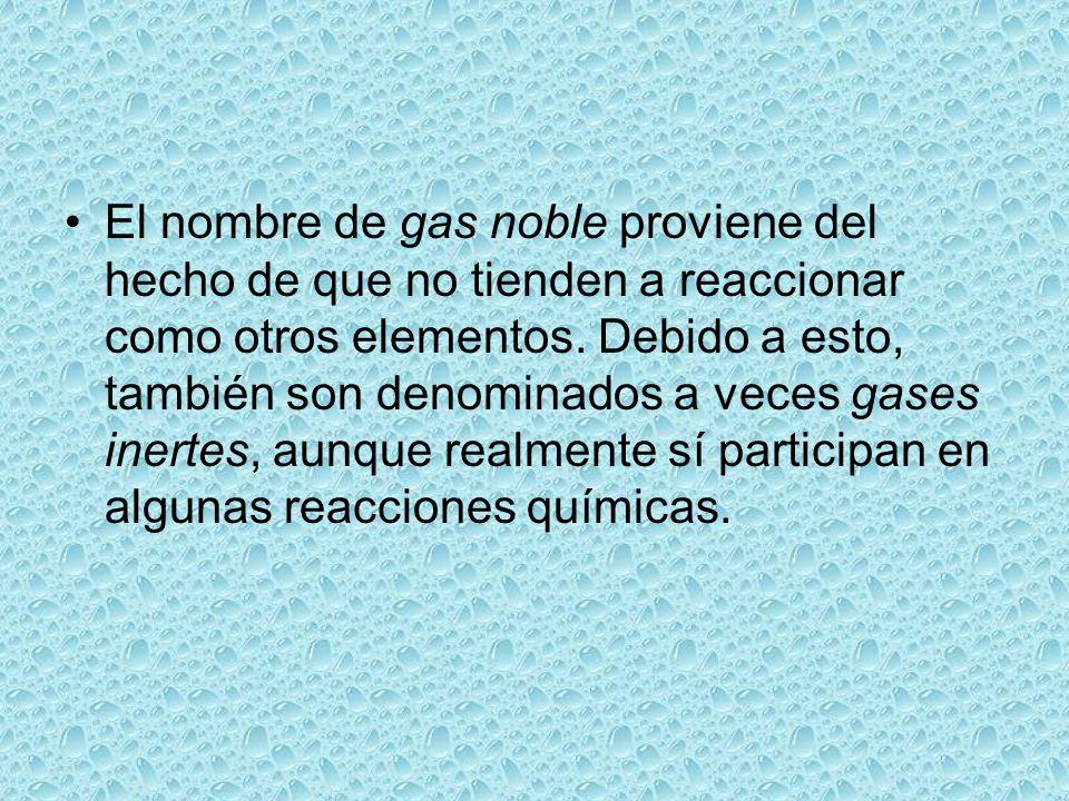 El nombre de gas noble proviene del hecho de que no tienden a reaccionar como otros elementos. Debido a esto, también son denominados a veces gases in