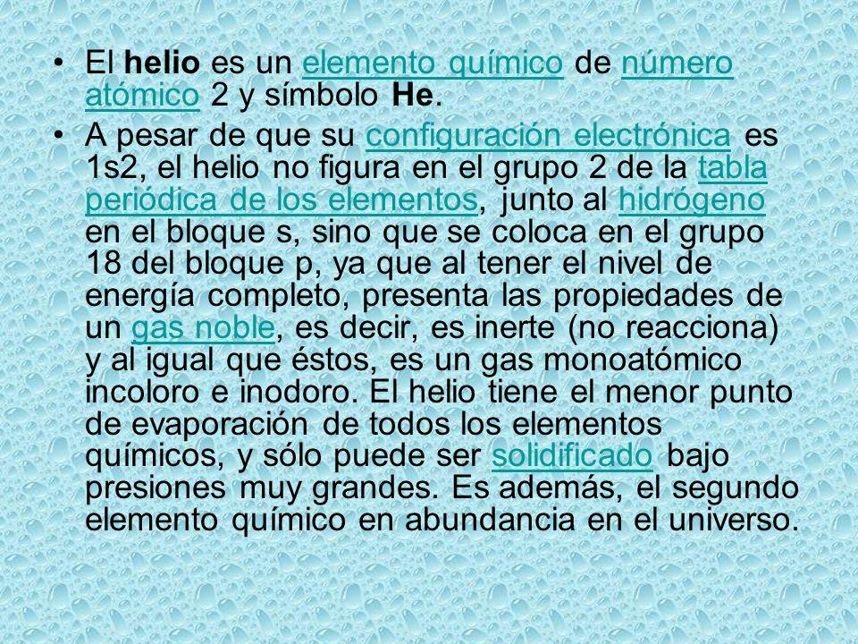 El helio es un elemento químico de número atómico 2 y símbolo He.elemento químiconúmero atómico A pesar de que su configuración electrónica es 1s2, el