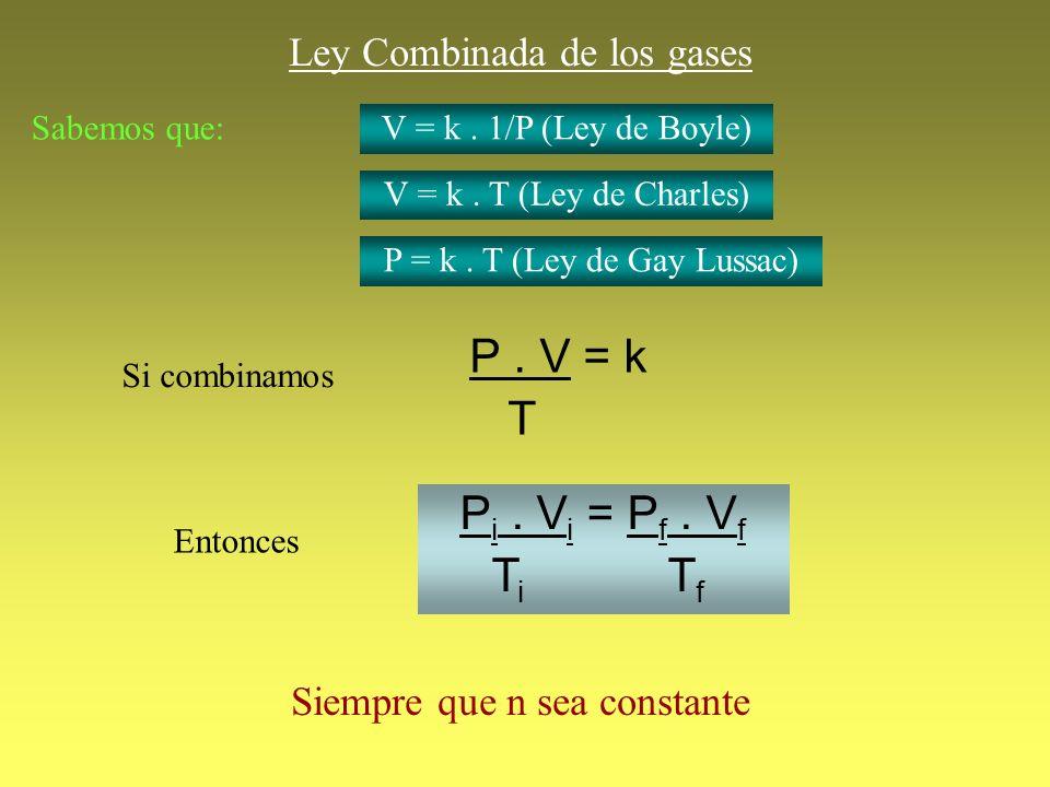 Ley Combinada de los gases P. V = k T Siempre que n sea constante Entonces P i. V i = P f. V f T i T f Sabemos que: V = k. 1/P (Ley de Boyle) V = k. T