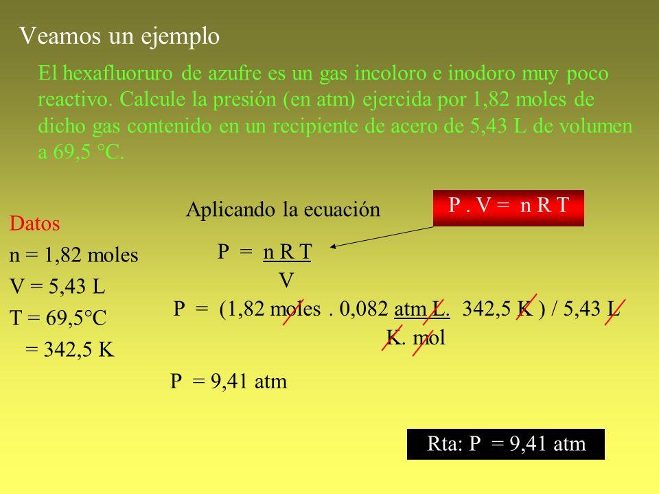 Veamos un ejemplo El hexafluoruro de azufre es un gas incoloro e inodoro muy poco reactivo. Calcule la presión (en atm) ejercida por 1,82 moles de dic