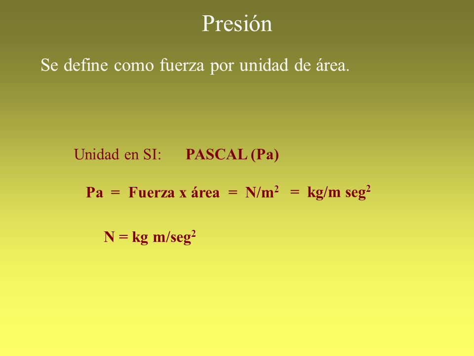 Presión Se define como fuerza por unidad de área. Unidad en SI: PASCAL (Pa) Pa = Fuerza x área = N/m 2 N = kg m/seg 2 = kg/m seg 2