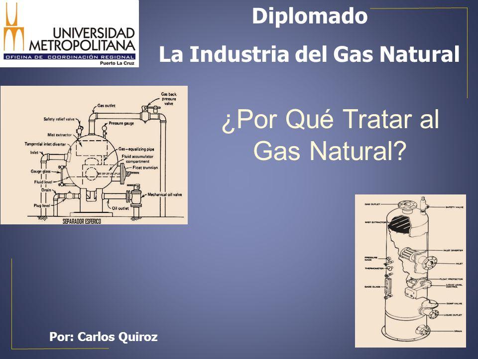 ¿Por Qué Tratar al Gas Natural? Diplomado La Industria del Gas Natural Por: Carlos Quiroz
