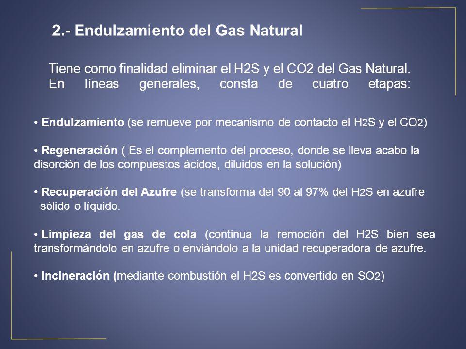 Tiene como finalidad eliminar el H2S y el CO2 del Gas Natural. En líneas generales, consta de cuatro etapas: 2.- Endulzamiento del Gas Natural Endulza