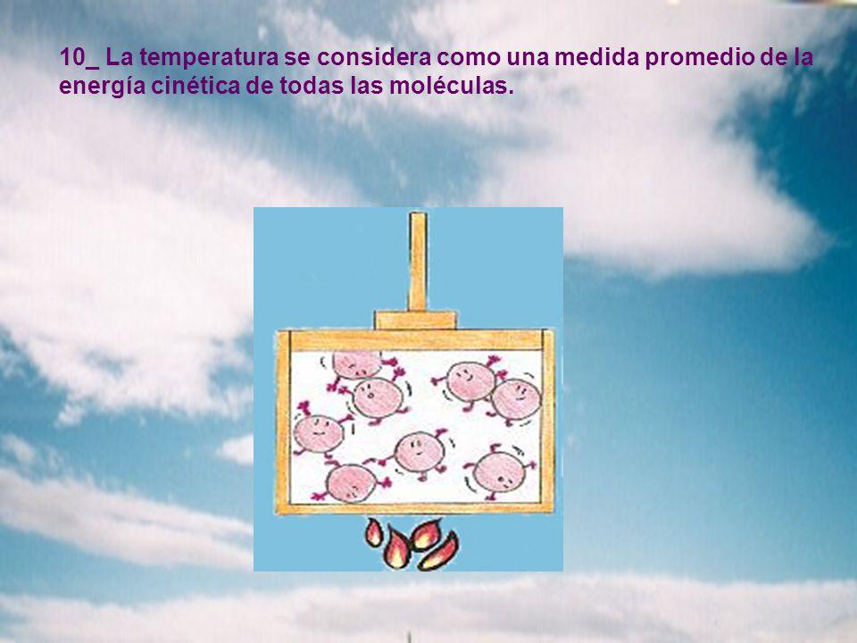 10_ La temperatura se considera como una medida promedio de la energía cinética de todas las moléculas.