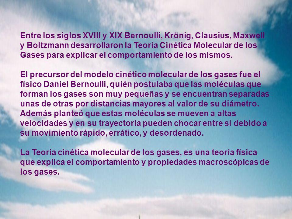 Entre los siglos XVIII y XIX Bernoulli, Krönig, Clausius, Maxwell y Boltzmann desarrollaron la Teoría Cinética Molecular de los Gases para explicar el