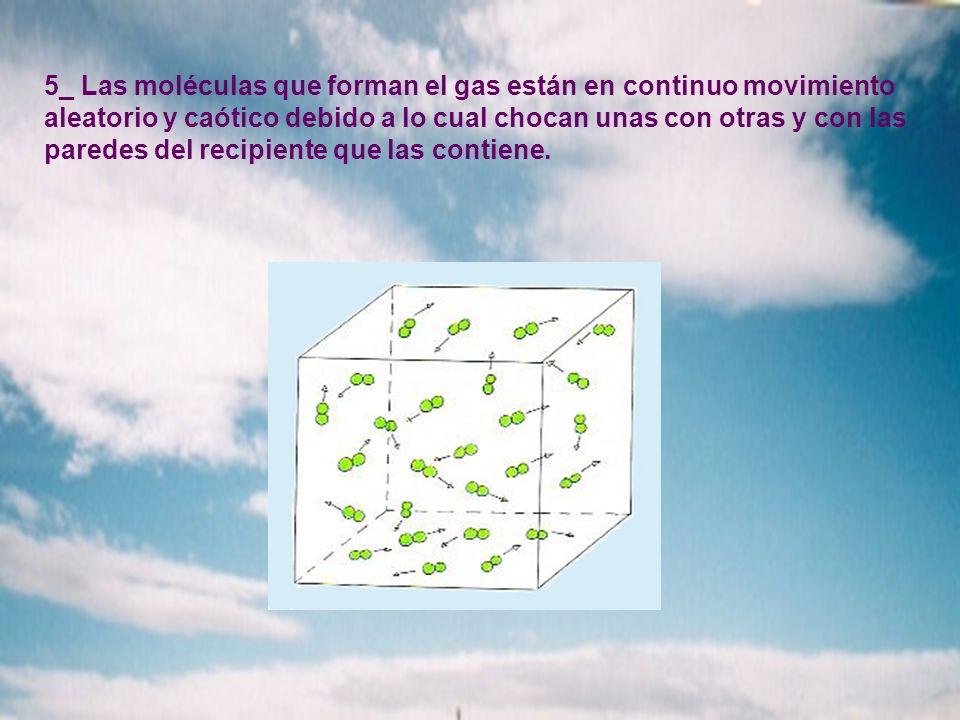 5_ Las moléculas que forman el gas están en continuo movimiento aleatorio y caótico debido a lo cual chocan unas con otras y con las paredes del recipiente que las contiene.