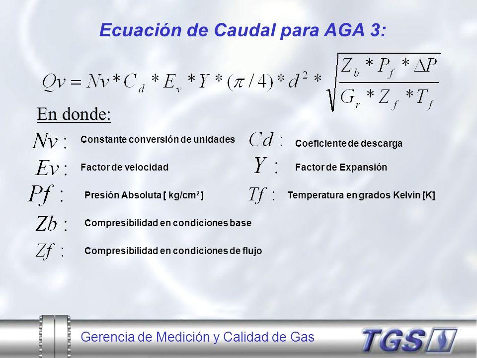 Gerencia de Medición y Calidad de Gas Ecuación de Caudal para AGA 3: En donde: Constante conversión de unidades Coeficiente de descarga Presión Absolu