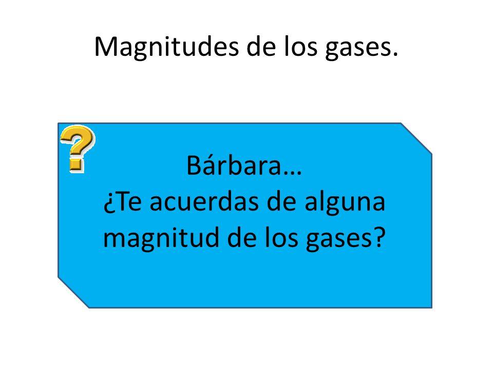 Magnitudes de los gases. Bárbara… ¿Te acuerdas de alguna magnitud de los gases?
