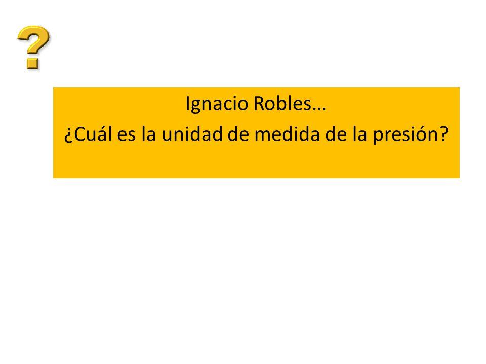 Ignacio Robles… ¿Cuál es la unidad de medida de la presión?