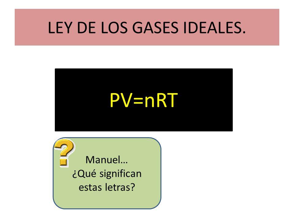 LEY DE LOS GASES IDEALES. PV=nRT Manuel… ¿Qué significan estas letras?